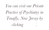 You can visit our Private Practice of Psychiatry in Tenafly, New Jersey by clicking HERE.